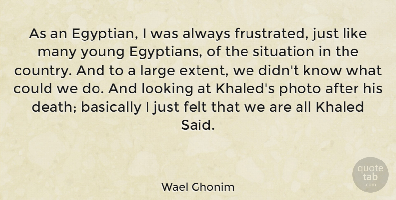 Wael Ghonim Quote About Basically, Death, Felt, Large, Photo: As An Egyptian I Was...