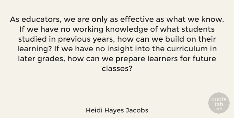 Heidi Hayes Jacobs Quote About Build, Curriculum, Effective, Future, Insight: As Educators We Are Only...