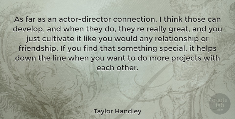 Taylor Handley Quote About Cultivate, Far, Friendship, Great, Helps: As Far As An Actor...