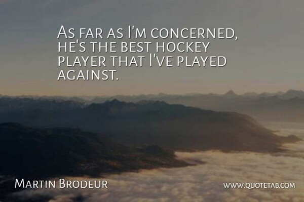 Martin Brodeur Quote About Best, Far, Hockey, Played, Player: As Far As Im Concerned...