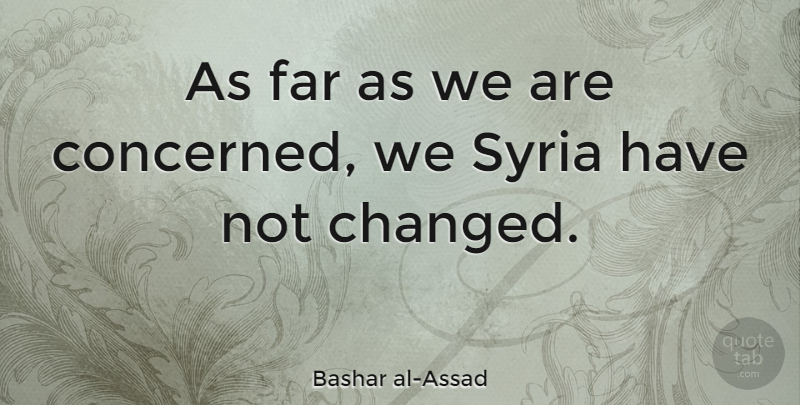 Bashar al-Assad Quote About Changed, Syria, Concerned: As Far As We Are...