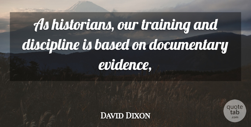 David Dixon Quote About Discipline, Training, Documentaries: As Historians Our Training And...