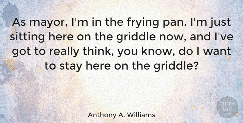 Anthony A. Williams Quote About Thinking, Sitting, Want: As Mayor Im In The...
