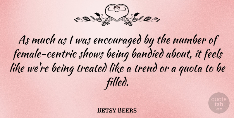 Betsy Beers Quote About Encouraged, Feels, Shows: As Much As I Was...