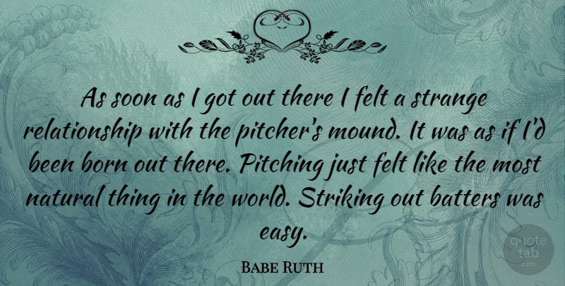 Babe Ruth As Soon As I Got Out There I Felt A Strange Relationship