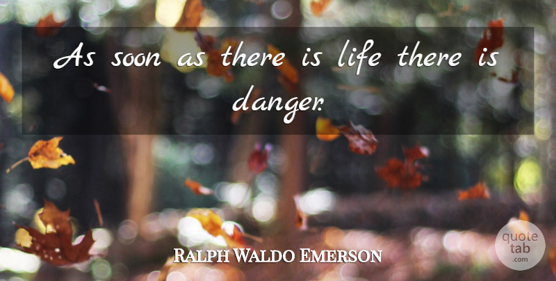 Ralph Waldo Emerson Quote About Life, Greatness, Danger: As Soon As There Is...