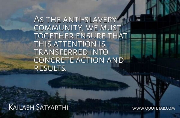 Kailash Satyarthi Quote About Attention, Concrete, Ensure: As The Anti Slavery Community...