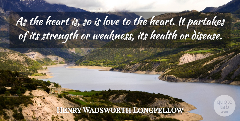 Henry Wadsworth Longfellow Quote About Heart, Disease, Weakness: As The Heart Is So...