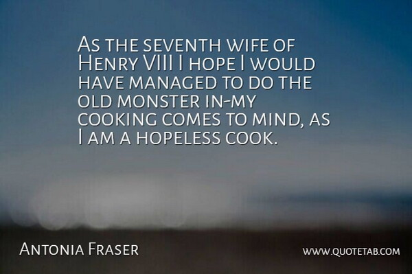 Antonia Fraser Quote About British Author, Cooking, Henry, Hope, Hopeless: As The Seventh Wife Of...