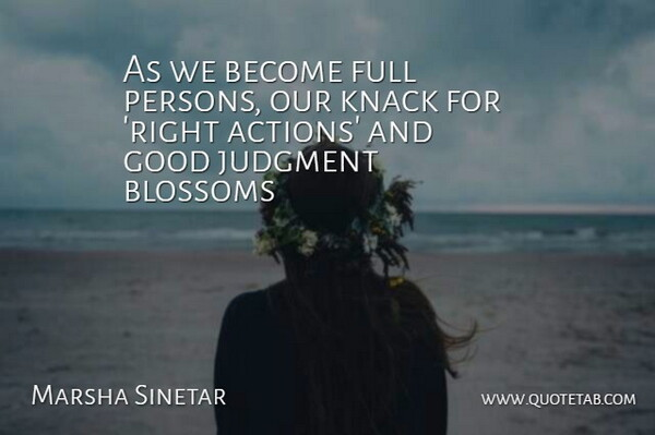 Marsha Sinetar Quote About Action, Blossoms, Full, Good, Judgment: As We Become Full Persons...