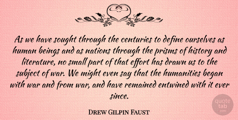 Drew Gilpin Faust Quote About Began, Beings, Centuries, Define, Drawn: As We Have Sought Through...