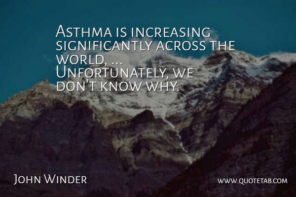 John Winder Quote About Across, Asthma, Increasing: Asthma Is Increasing Significantly Across...