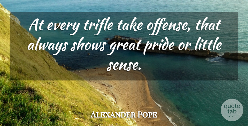Alexander Pope Quote About Pride, Littles, Trifles: At Every Trifle Take Offense...