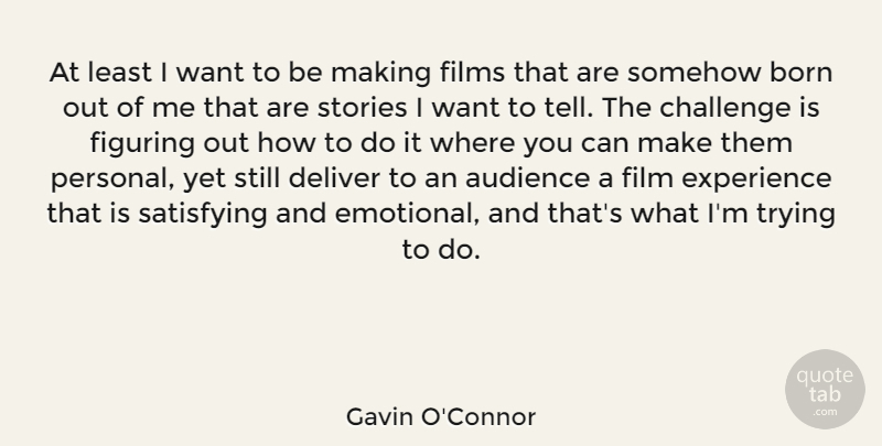 Gavin O'Connor Quote About Audience, Born, Deliver, Experience, Figuring: At Least I Want To...