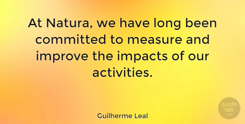 Guilherme Leal Quote About Committed, Impacts: At Natura We Have Long...