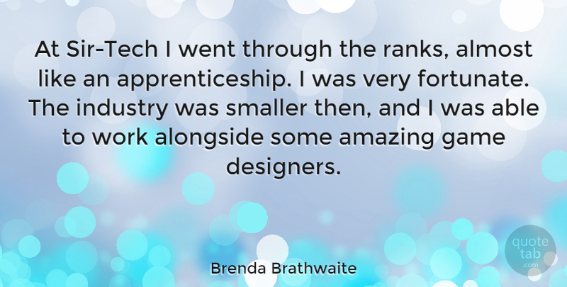Brenda Brathwaite Quote About Almost, Alongside, Amazing, Industry, Smaller: At Sir Tech I Went...