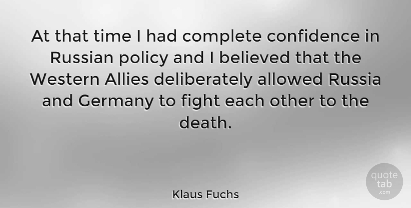 Klaus Fuchs Quote About Allies, Allowed, Believed, Complete, Death: At That Time I Had...