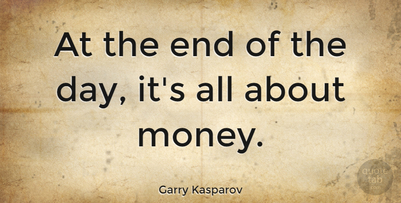 Garry Kasparov Quote About Money, The End Of The Day, Ends: At The End Of The...