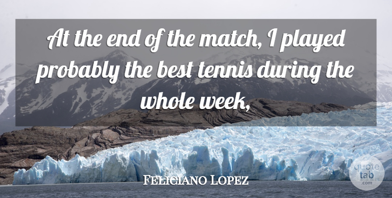 Feliciano Lopez Quote About Best, Played, Tennis: At The End Of The...