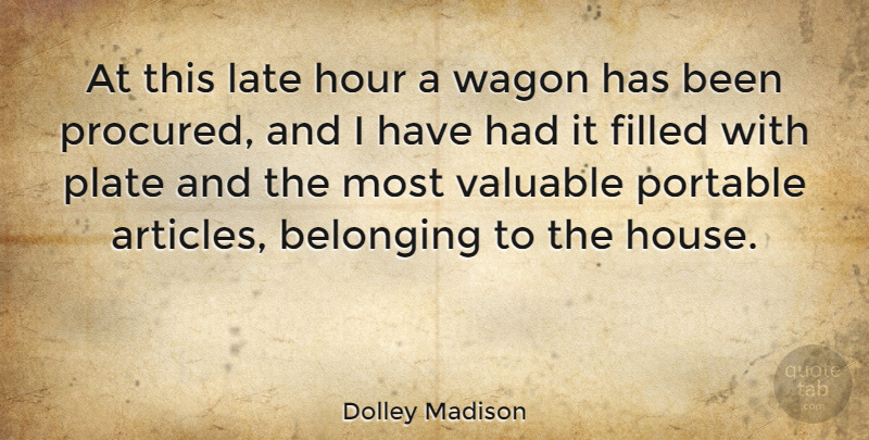 Dolley Madison Quote About House, Wagons, Hours: At This Late Hour A...