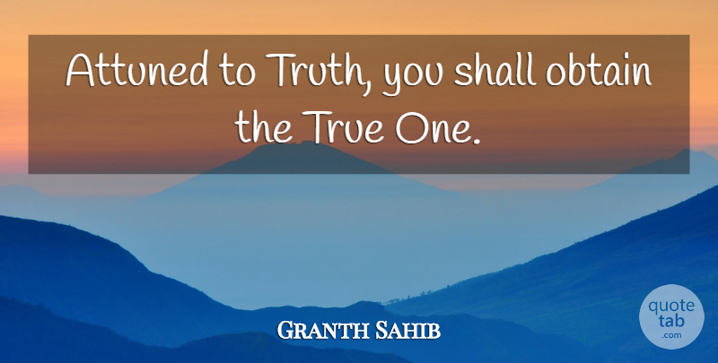 Granth Sahib Quote About Attuned, Obtain, Shall, True, Truth: Attuned To Truth You Shall...