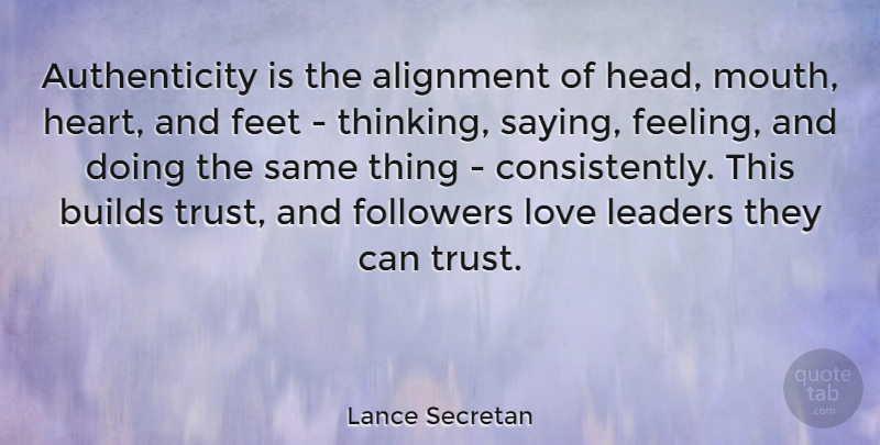 Lance Secretan Quote About Leadership, Heart, Thinking: Authenticity Is The Alignment Of...