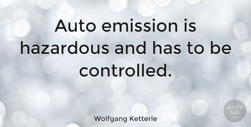 Wolfgang Ketterle Quote About Hazardous: Auto Emission Is Hazardous And...
