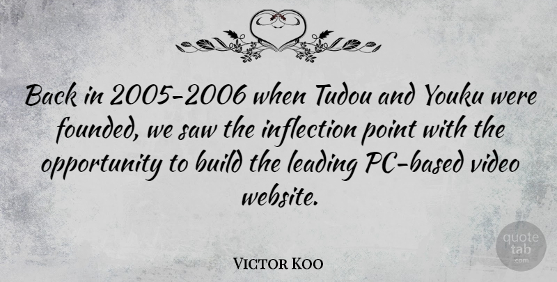 Victor Koo Quote About Build, Leading, Opportunity, Saw: Back In 2005 2006 When...