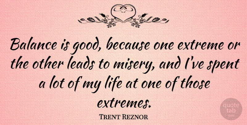 Trent Reznor Quote About Balance, Misery, Extremes: Balance Is Good Because One...