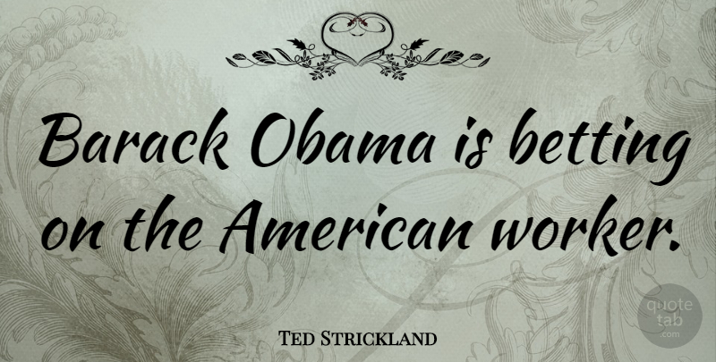 Ted Strickland Quote About Workers, Barack, American Workers: Barack Obama Is Betting On...