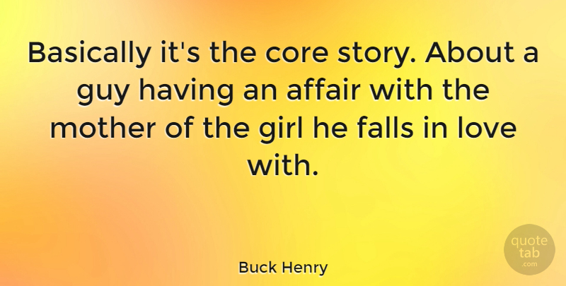 Buck Henry Quote About Affair, Basically, Core, Falls, Girl: Basically Its The Core Story...