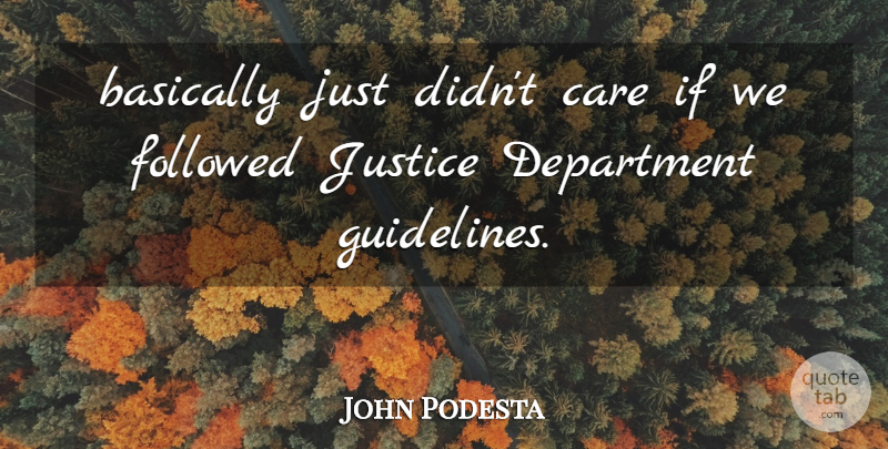 John Podesta Quote About Basically, Care, Department, Followed, Justice: Basically Just Didnt Care If...