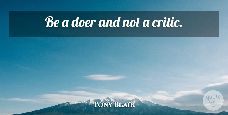 Tony Blair Quote About Doers, Critics: Be A Doer And Not...