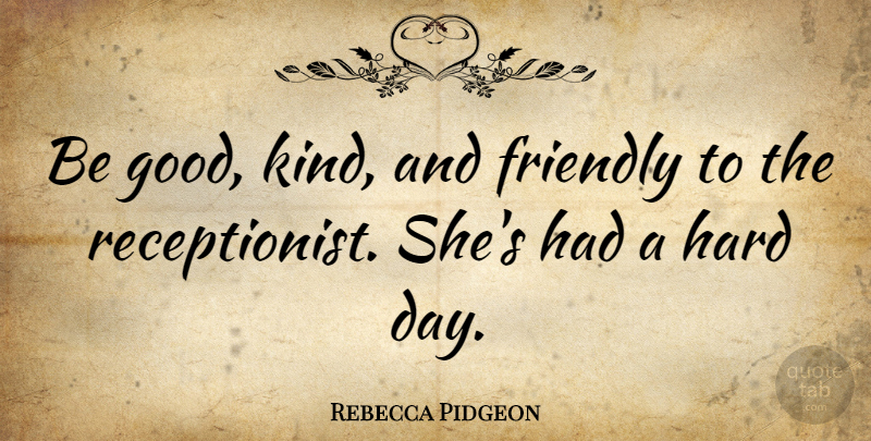 Rebecca Pidgeon Quote About Friendly, Kind, Be Good: Be Good Kind And Friendly...