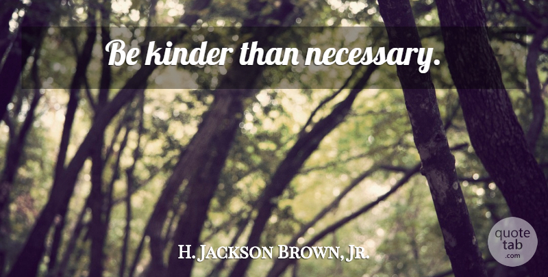 H Jackson Brown Jr Be Kinder Than Necessary Quotetab