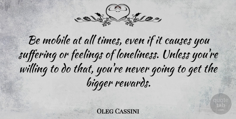 Oleg Cassini Quote About Bigger, Causes, Feelings, Mobile, Unless: Be Mobile At All Times...