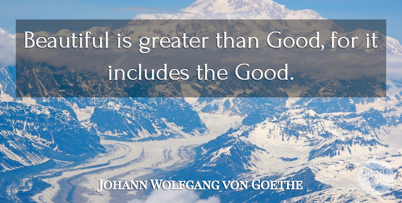 Johann Wolfgang von Goethe Quote About Beauty, Beautiful, Greater: Beautiful Is Greater Than Good...