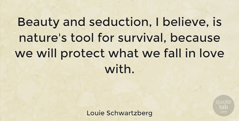 Louie Schwartzberg Quote About Beauty, Fall, Love, Nature, Protect: Beauty And Seduction I Believe...