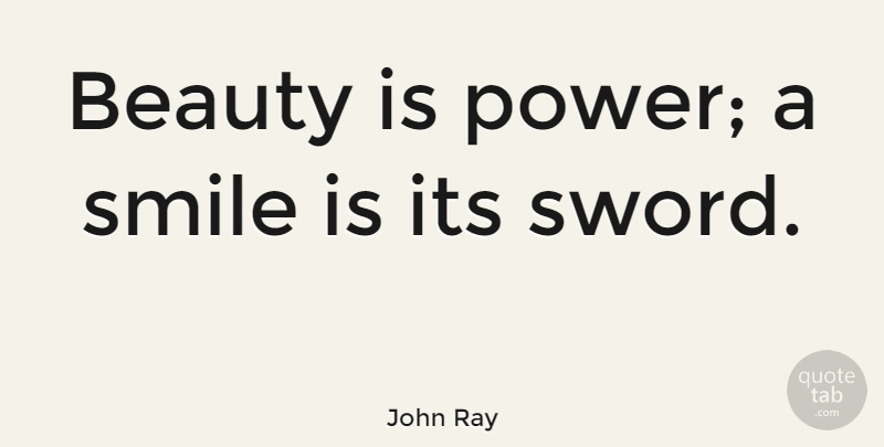 John Ray Quote About Smile, Beauty, Flirty: Beauty Is Power A Smile...
