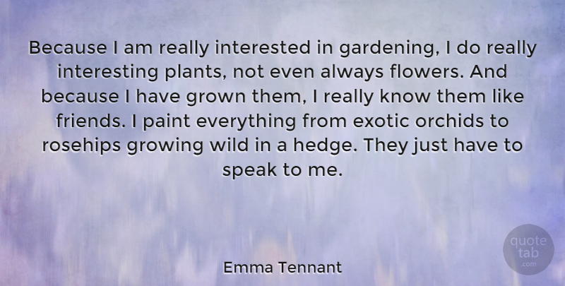 Emma Tennant Quote About Exotic, Gardening, Growing, Grown, Interested: Because I Am Really Interested...