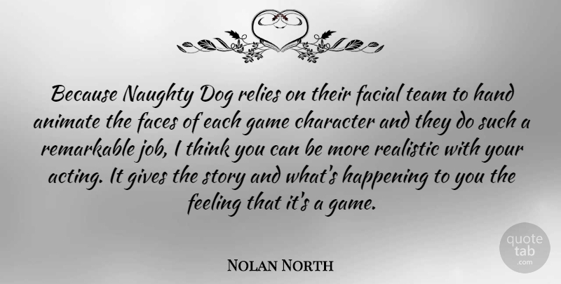 Nolan North Quote About Animate, Faces, Facial, Feeling, Game: Because Naughty Dog Relies On...