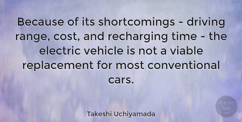Takeshi Uchiyamada Quote About Electric, Time, Vehicle, Viable: Because Of Its Shortcomings Driving...