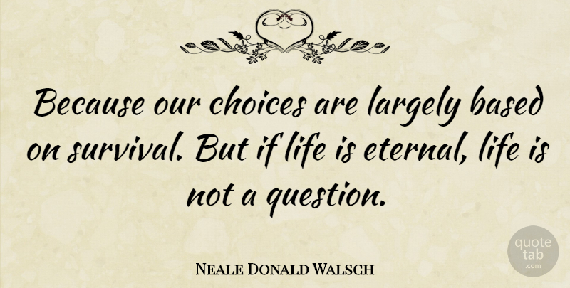Neale Donald Walsch Quote About Choices, Survival, Literature: Because Our Choices Are Largely...