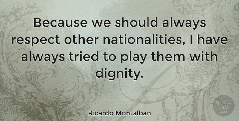 Ricardo Montalban Quote About Play, Dignity, Respecting Others: Because We Should Always Respect...