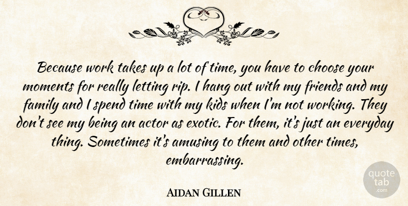 Aidan Gillen Because Work Takes Up A Lot Of Time You Have To