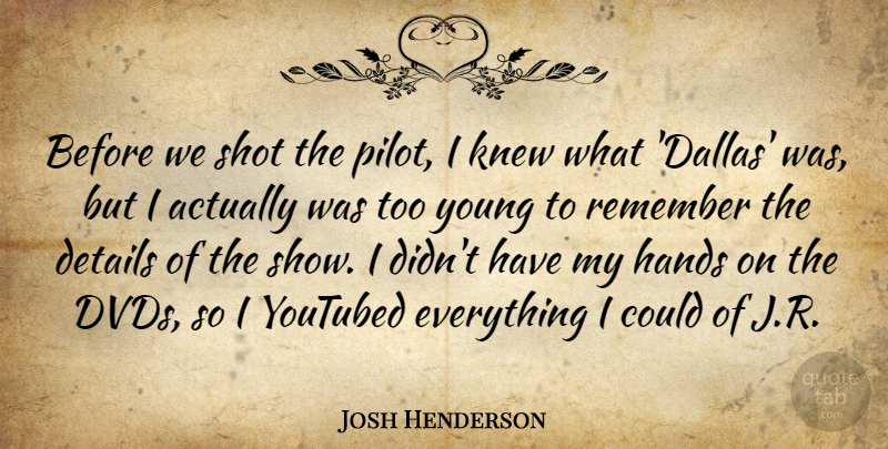Josh Henderson Quote About Details, Hands, Knew, Remember, Shot: Before We Shot The Pilot...