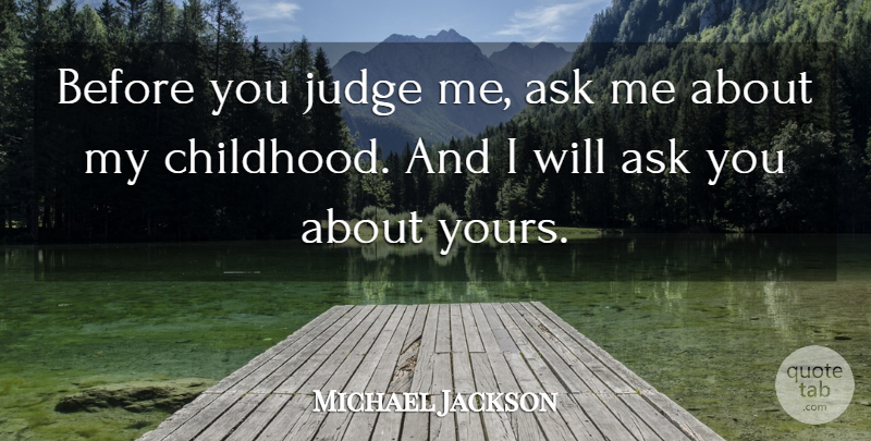 Michael Jackson Quote About Judging, Childhood, Judge Me: Before You Judge Me Ask...
