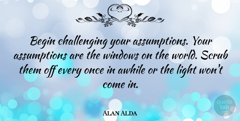 Alan Alda Quote About Awhile, Scrub: Begin Challenging Your Assumptions Your...