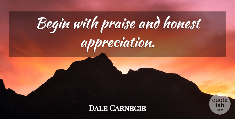 Dale Carnegie Quote About Appreciation, Honest, Praise: Begin With Praise And Honest...