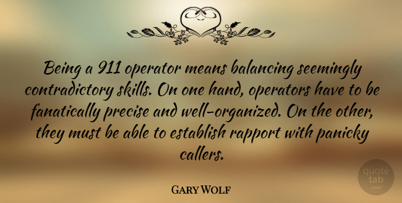 Gary Wolf Quote About Balancing, Establish, Means, Operator, Operators: Being A 911 Operator Means...